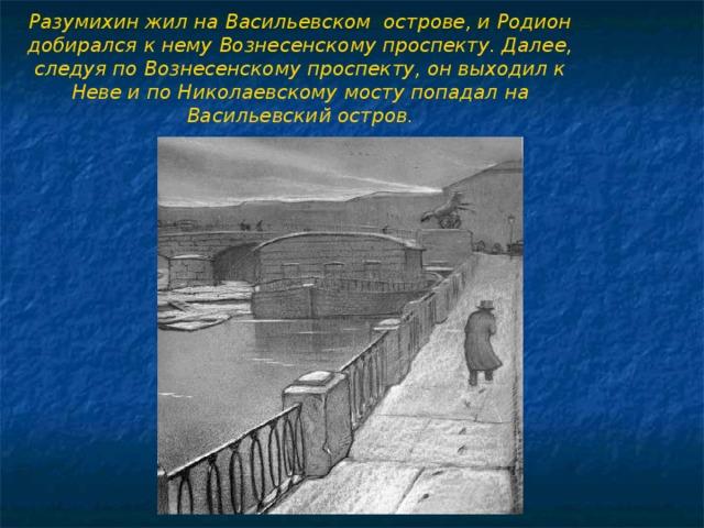 Разумихин жил на Васильевском острове, и Родион добирался к нему Вознесенскому проспекту. Далее, следуя по Вознесенскому проспекту, он выходил к Неве и по Николаевскому мосту попадал на Васильевский остров.