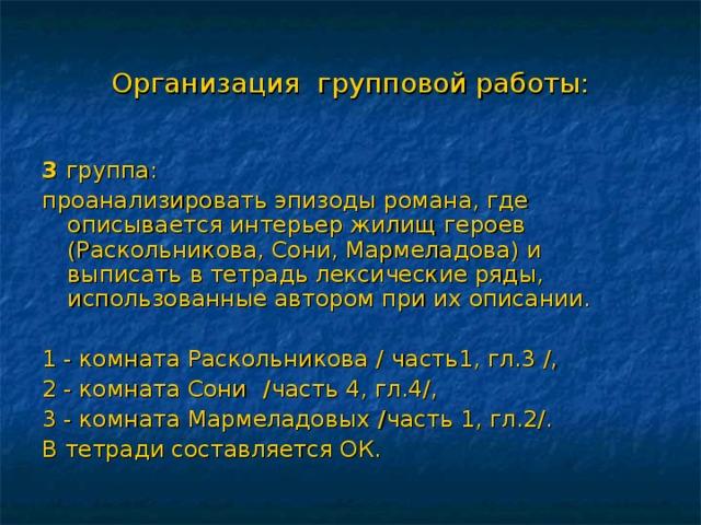 Организация групповой работы: 3 группа: проанализировать эпизоды романа, где описывается интерьер жилищ героев (Раскольникова, Сони, Мармеладова) и выписать в тетрадь лексические ряды, использованные автором при их описании.   1 - комната Раскольникова /  часть1, гл.3 /, 2 - комната Сони / часть 4, гл.4/, 3 - комната Мармеладовых / часть 1, гл.2/. В тетради составляется ОК.