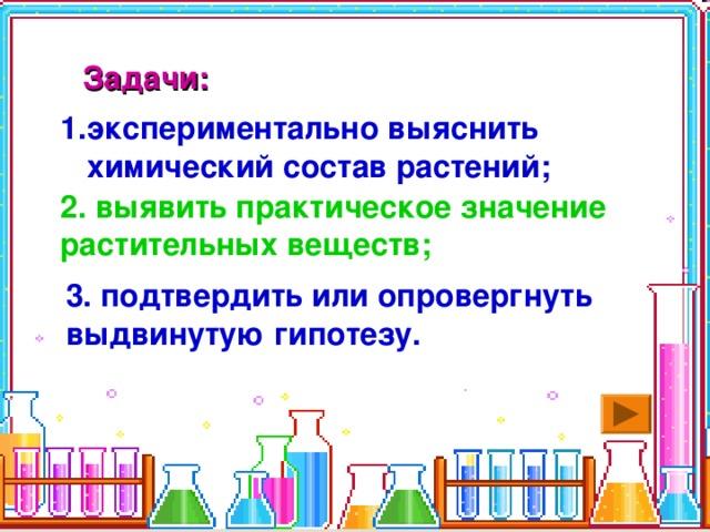 Задачи:  экспериментально выяснить химический состав растений; 2.  выявить практическое значение растительных веществ; 3. подтвердить или опровергнуть выдвинутую гипотезу.