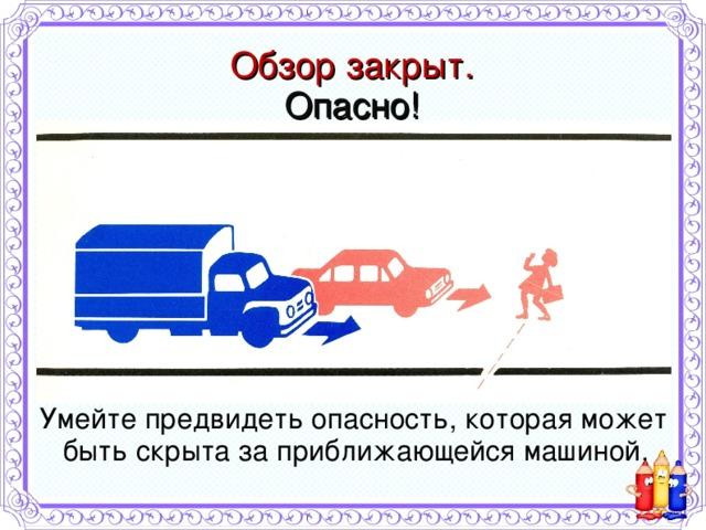 Умейте предвидеть опасность, которая может быть скрыта за приближающейся машиной. Обзор закрыт.  Опасно!