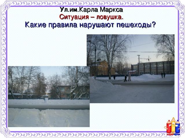 Ул.им.Карла Маркса  Ситуация – ловушка.  Какие правила нарушают пешеходы?