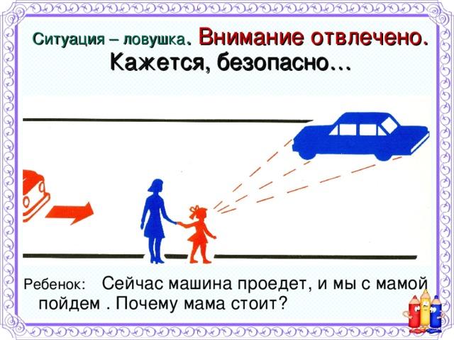 Ситуация – ловушка . Внимание отвлечено.  Кажется, безопасно…   Ребенок: Сейчас машина проедет, и мы с мамой пойдем . Почему мама стоит?