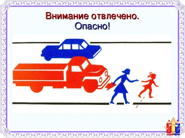 Внимание отвлечено.  Опасно! Готовясь к переходу улицы, умейте держать ребенка за руку!