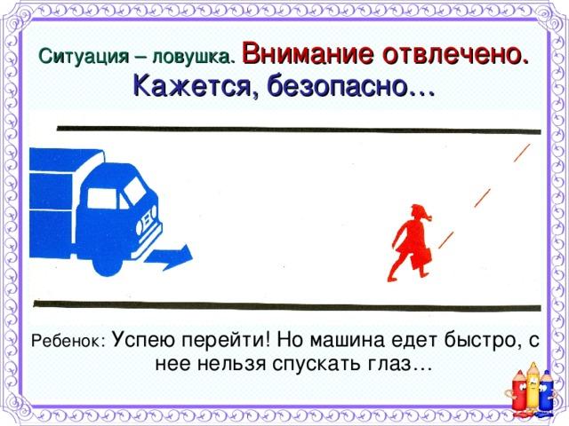 Ситуация – ловушка. Внимание отвлечено.  Кажется, безопасно… Ребенок: Успею перейти! Но машина едет быстро, с нее нельзя спускать глаз…