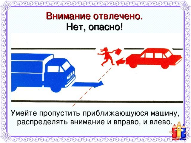 Умейте пропустить приближающуюся машину, распределять внимание и вправо, и влево. Внимание отвлечено.  Нет, опасно!