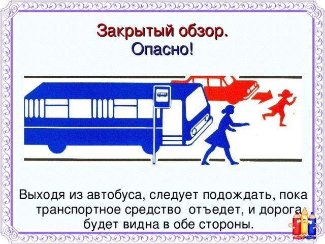 Закрытый обзор.  Опасно! Выходя из автобуса, следует подождать, пока транспортное средство отъедет, и дорога будет видна в обе стороны.