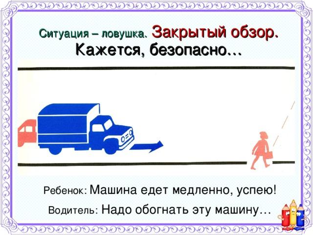 Ситуация – ловушка.  Закрытый обзор.  Кажется, безопасно… Ребенок: Машина едет медленно, успею! Водитель: Надо обогнать эту машину…