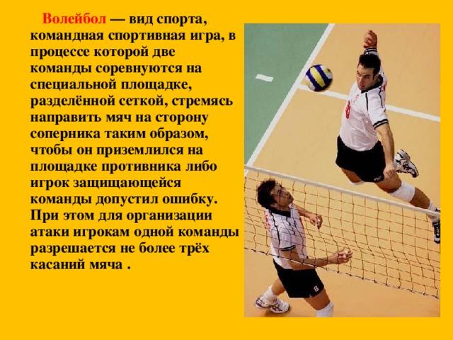 Волейбол — вид спорта, командная спортивная игра, в процессе которой две команды соревнуются на специальной площадке, разделённой сеткой, стремясь направить мяч на сторону соперника таким образом, чтобы он приземлился на площадке противника либо игрок защищающейся команды допустил ошибку. При этом для организации атаки игрокам одной команды разрешается не более трёх касаний мяча .
