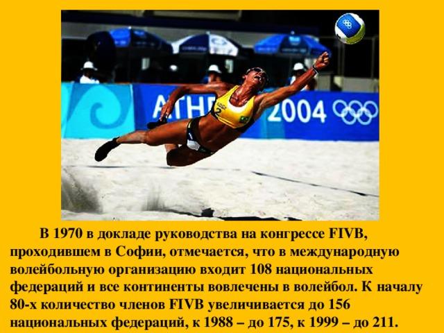 В 1970 в докладе руководства на конгрессе FIVB, проходившем в Софии, отмечается, что в международную волейбольную организацию входит 108 национальных федераций и все континенты вовлечены в волейбол. К началу 80-х количество членов FIVB увеличивается до 156 национальных федераций, к 1988 – до 175, к 1999 – до 211.
