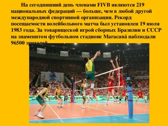 На сегодняшний день членами FIVB являются 219 национальных федераций — больше, чем в любой другой международной спортивной организации. Рекорд посещаемости волейбольного матча был установлен 19 июля 1983 года. За товарищеской игрой сборных Бразилии и СССР на знаменитом футбольном стадионе Maracaná наблюдали 96500 зрителей.