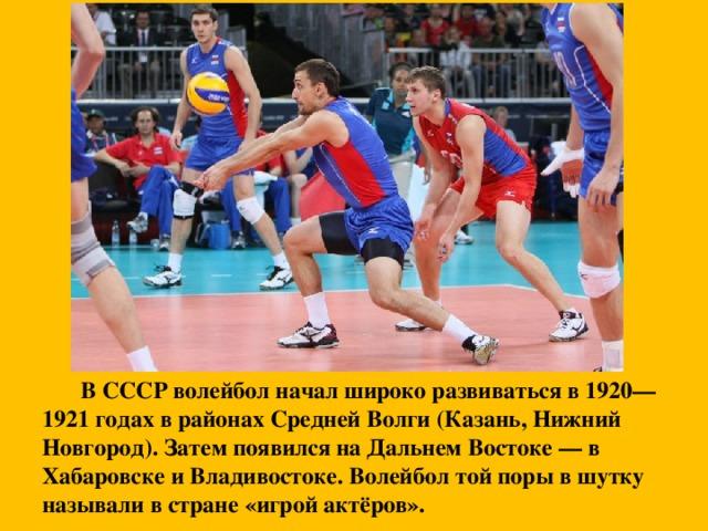 В СССР волейбол начал широко развиваться в 1920—1921 годах в районах Средней Волги (Казань, Нижний Новгород). Затем появился на Дальнем Востоке — в Хабаровске и Владивостоке. Волейбол той поры в шутку называли в стране «игрой актёров».