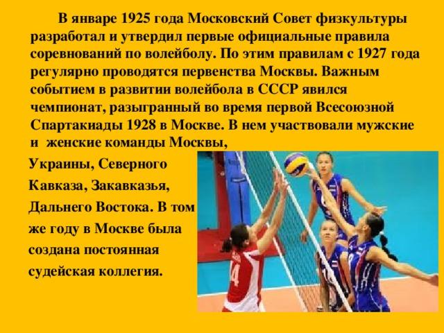 В январе 1925 года Московский Совет физкультуры разработал и утвердил первые официальные правила соревнований по волейболу. По этим правилам с 1927 года регулярно проводятся первенства Москвы. Важным событием в развитии волейбола в СССР явился чемпионат, разыгранный во время первой Всесоюзной Спартакиады 1928 в Москве. В нем участвовали мужские и женские команды Москвы,  Украины, Северного  Кавказа, Закавказья,  Дальнего Востока. В том  же году в Москве была  создана постоянная  судейская коллегия.