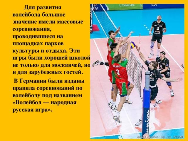 Для развития волейбола большое значение имели массовые соревнования, проводившиеся на площадках парков культуры и отдыха. Эти игры были хорошей школой не только для москвичей, но и для зарубежных гостей.    В Германии были изданы правила соревнований по волейболу под названием «Волейбол — народная русская игра».