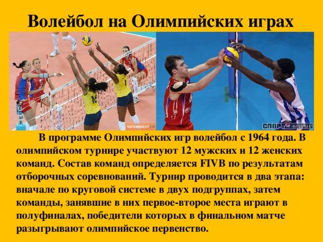 Волейбол на Олимпийских играх     В программе Олимпийских игр волейбол с 1964 года. В олимпийском турнире участвуют 12 мужских и 12 женских команд. Состав команд определяется FIVB по результатам отборочных соревнований. Турнир проводится в два этапа: вначале по круговой системе в двух подгруппах, затем команды, занявшие в них первое-второе места играют в полуфиналах, победители которых в финальном матче разыгрывают олимпийское первенство.