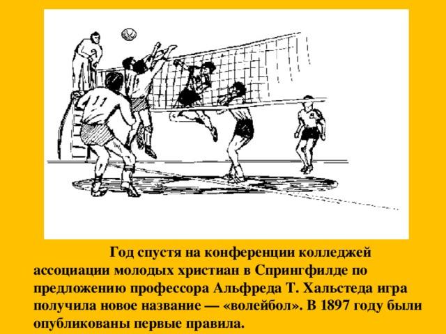 Год спустя на конференции колледжей ассоциации молодых христиан в Спрингфилде по предложению профессора Альфреда Т. Хальстеда игра получила новое название — «волейбол». В 1897 году были опубликованы первые правила.