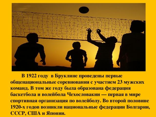 В 1922 году в Бруклине проведены первые общенациональные соревнования с участием 23 мужских команд. В том же году была образована федерация баскетбола и волейбола Чехословакии — первая в мире спортивная организация по волейболу. Во второй половине 1920-х годов возникли национальные федерации Болгарии, СССР, США и Японии.