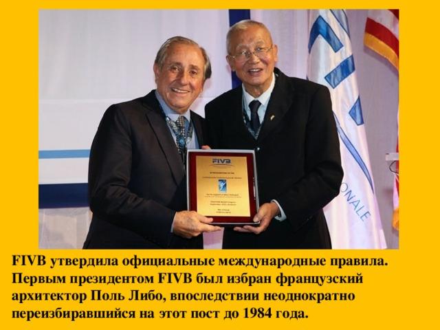 FIVB утвердила официальные международные правила. Первым президентом FIVB был избран французский архитектор Поль Либо, впоследствии неоднократно переизбиравшийся на этот пост до 1984 года.