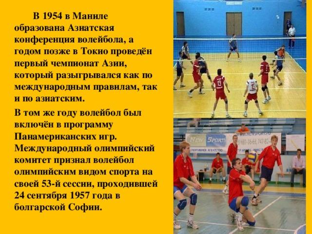 В 1954 в Маниле образована Азиатская конференция волейбола, а годом позже в Токио проведён первый чемпионат Азии, который разыгрывался как по международным правилам, так и по азиатским.   В том же году волейбол был включён в программу Панамериканских игр. Международный олимпийский комитет признал волейбол олимпийским видом спорта на своей 53-й сессии, проходившей 24 сентября 1957 года в болгарской Софии.