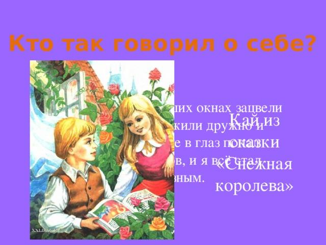 Кто так говорил о себе? Это было, когда на наших окнах зацвели прекрасные розы. Мы жили дружно и весело, но однажды мне в глаз попал осколок зеркала эльфов, и я всё стал видеть злым и безобразным. Кай из сказки «Снежная королева»