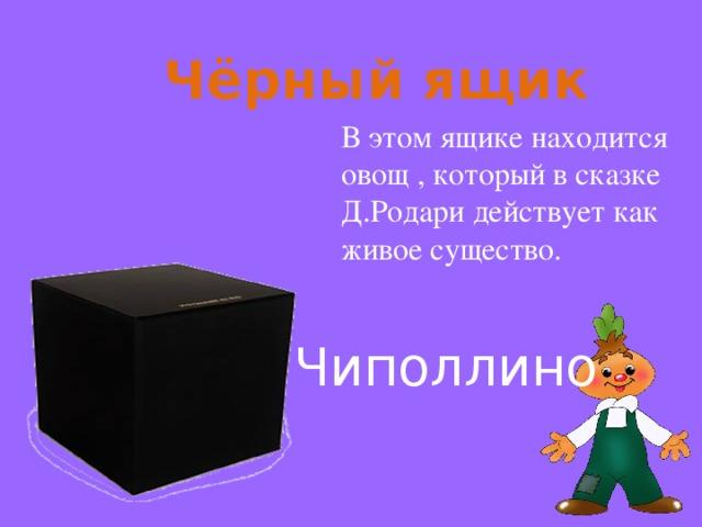 Чёрный ящик В этом ящике находится овощ , который в сказке Д.Родари действует как живое существо. Чиполлино