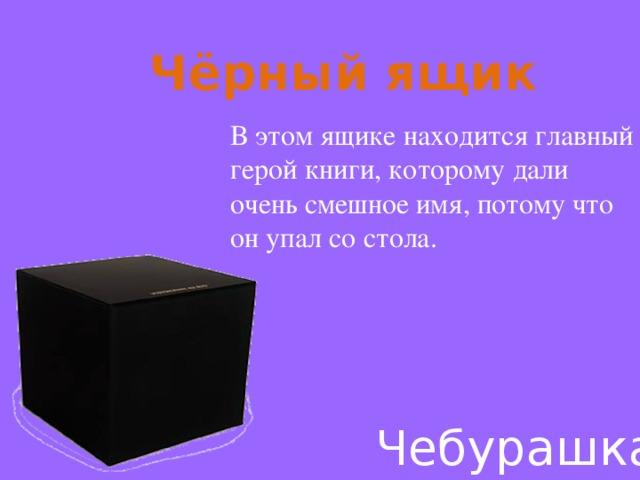 Чёрный ящик В этом ящике находится главный герой книги, которому дали очень смешное имя, потому что он упал со стола. Чебурашка