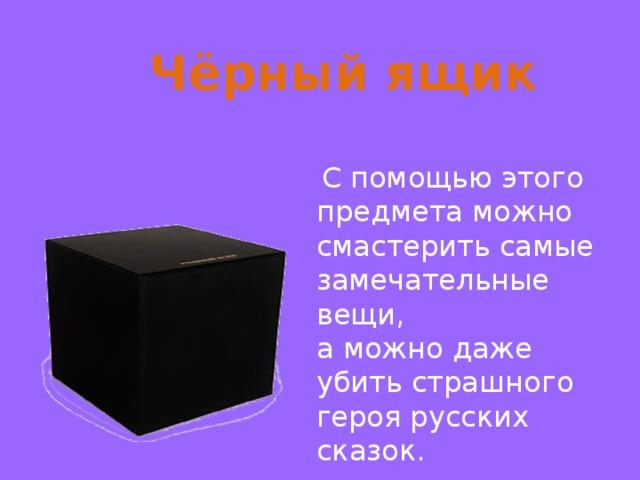 Чёрный ящик  С помощью этого предмета можно смастерить самые замечательные вещи, а можно даже убить страшного героя русских сказок.