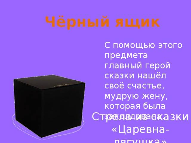 Чёрный ящик С помощью этого предмета главный герой сказки нашёл своё счастье, мудрую жену, которая была заколдована. Стрела из сказки «Царевна-лягушка»