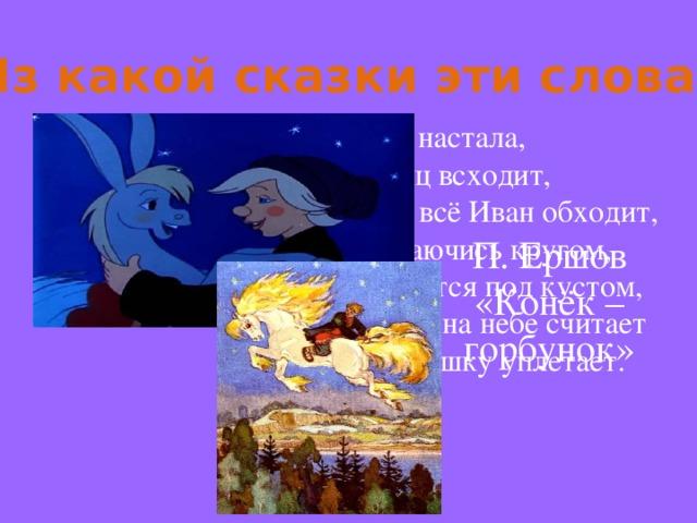Из какой сказки эти слова? Ночь настала, Месяц всходит, Поле всё Иван обходит, Озираючись кругом, И садится под кустом, Звёзды на небе считает И краюшку уплетает. П. Ершов «Конёк – горбунок»