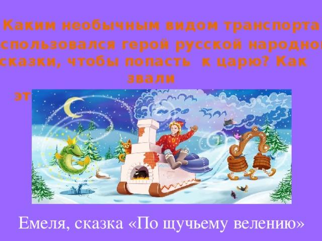 Каким необычным видом транспорта  воспользовался герой русской народной сказки, чтобы попасть к царю? Как звали этого героя? Что это за сказка? Емеля, сказка «По щучьему велению»