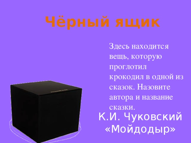 Чёрный ящик Здесь находится вещь, которую проглотил крокодил в одной из сказок. Назовите автора и название сказки. К.И. Чуковский «Мойдодыр»