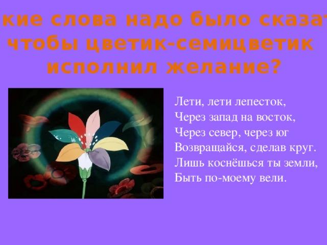 Какие слова надо было сказать, чтобы цветик-семицветик исполнил желание? Лети, лети лепесток, Через запад на восток, Через север, через юг Возвращайся, сделав круг. Лишь коснёшься ты земли, Быть по-моему вели.