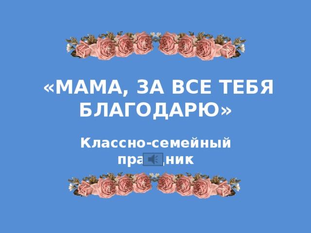 «Мама, за все тебя благодарю» Классно-семейный праздник