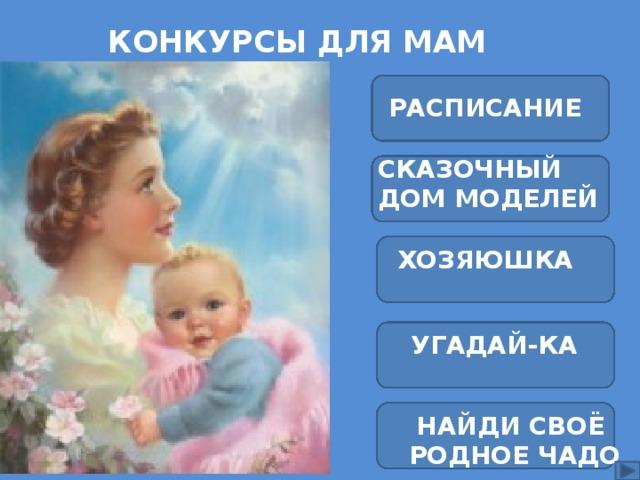 Конкурсы для мам   РАСПИСАНИЕ СКАЗОЧНЫЙ ДОМ МОДЕЛЕЙ  ХОЗЯЮШКА  УГАДАЙ-КА НАЙДИ СВОЁ  РОДНОЕ ЧАДО