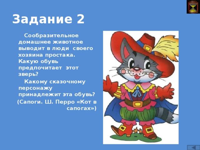 Задание 2 Сообразительное домашнее животное выводит в люди своего хозяина простака. Какую обувь предпочитает этот зверь? Какому сказочному персонажу принадлежит эта обувь? (Сапоги. Ш. Перро «Кот в сапогах»)