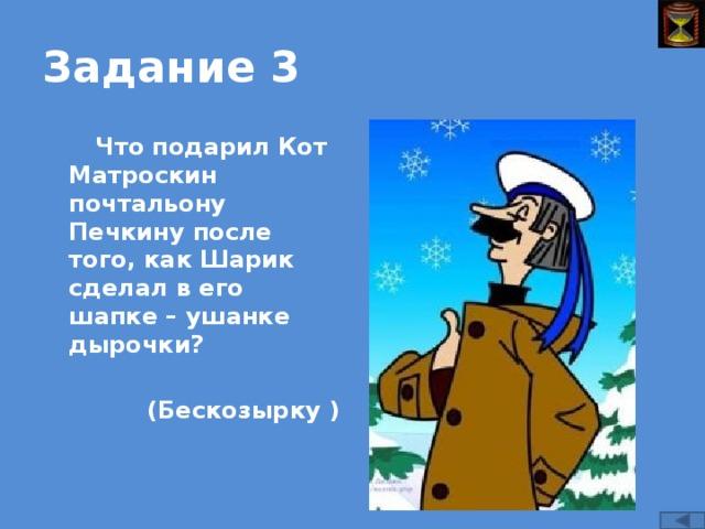 Задание 3 Что подарил Кот Матроскин почтальону Печкину после того, как Шарик сделал в его шапке – ушанке дырочки?  (Бескозырку )