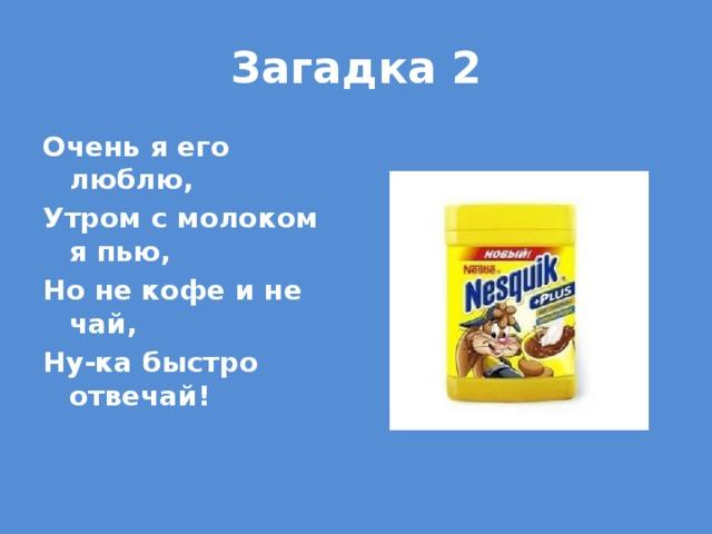 Загадка 2 Очень я его люблю, Утром с молоком я пью, Но не кофе и не чай, Ну-ка быстро отвечай!