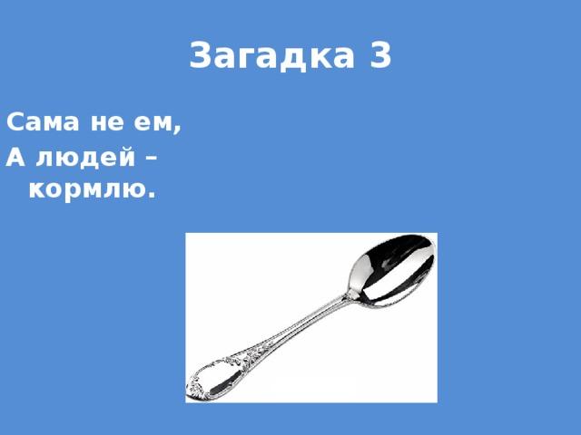 Загадка 3 Сама не ем, А людей – кормлю.
