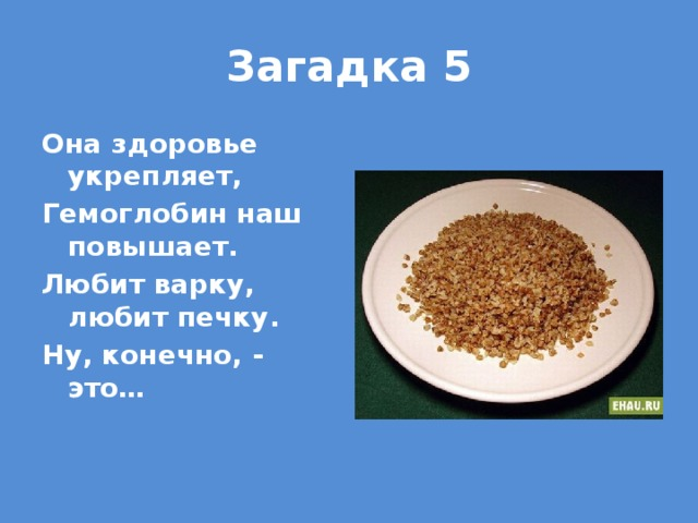 Загадка 5 Она здоровье укрепляет, Гемоглобин наш повышает. Любит варку, любит печку. Ну, конечно, - это…