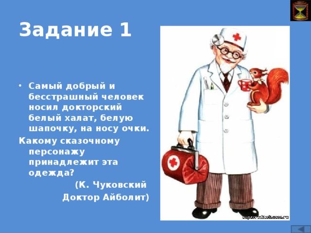 Задание 1 Самый добрый и бесстрашный человек носил докторский белый халат, белую шапочку, на носу очки. Какому сказочному персонажу принадлежит эта одежда? (К. Чуковский Доктор Айболит)