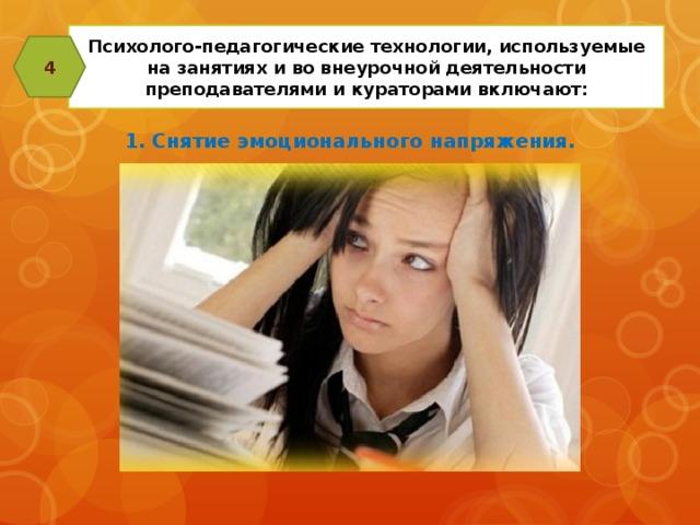 Психолого-педагогические технологии, используемые на занятиях и во внеурочной деятельности преподавателями и кураторами включают: 4 1. Снятие эмоционального напряжения.