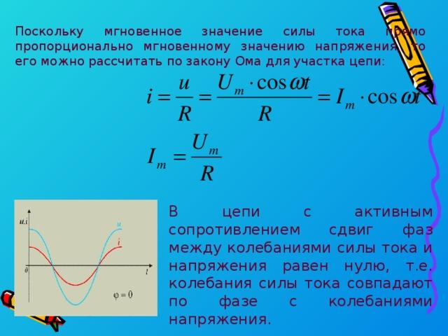 Поскольку мгновенное значение силы тока прямо пропорционально мгновенному значению напряжения, то его можно рассчитать по закону Ома для участка цепи: В цепи с активным сопротивлением сдвиг фаз между колебаниями силы тока и напряжения равен нулю, т.е. колебания силы тока совпадают по фазе с колебаниями напряжения.