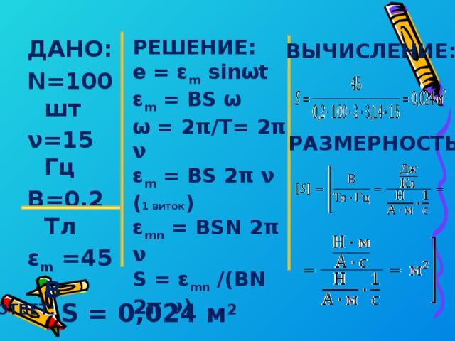 ДАНО: РЕШЕНИЕ: e = ε m sinωt N=100 шт ν=15 Гц ε m = BS ω В=0,2 Тл ω = 2π/T= 2π ν ε m =45 В ε m = BS 2π ν ( 1 виток )  ε mn = BSN 2π ν S = ε mn /(BN 2π ν) S - ? ВЫЧИСЛЕНИЕ: РАЗМЕРНОСТЬ: ОТВЕТ: S = 0,024 м 2
