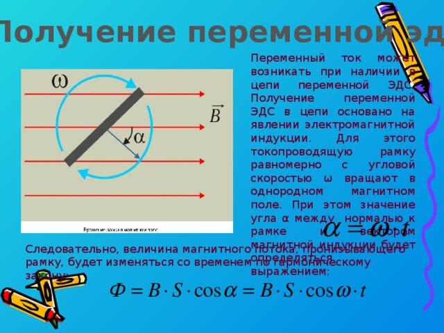 Получение переменной эдс Переменный ток может возникать при наличии в цепи переменной ЭДС. Получение переменной ЭДС в цепи основано на явлении электромагнитной индукции. Для этого токопроводящую рамку равномерно с угловой скоростью ω вращают в однородном магнитном поле. При этом значение угла α между нормалью к рамке и вектором магнитной индукции будет определяться выражением: Следовательно, величина магнитного потока, пронизывающего рамку, будет изменяться со временем по гармоническому закону: