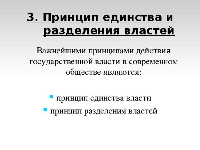 3. Принцип единства и разделения властей  Важнейшими принципами действия государственной власти в современном обществе являются: