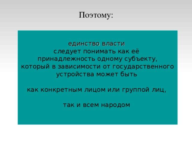 Поэтому: единство власти  следует понимать как её принадлежность одному субъекту,  который в зависимости от государственного устройства может быть как конкретным лицом или группой лиц, так и всем народом