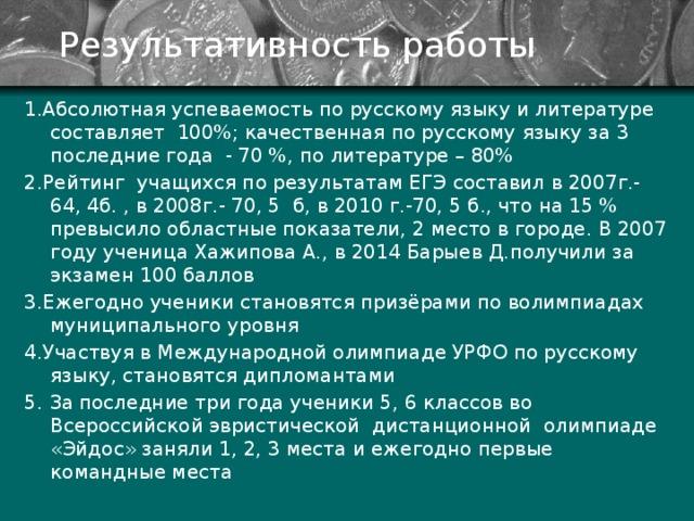 Результативность работы 1.Абсолютная успеваемость по русскому языку и литературе составляет 100%; качественная по русскому языку за 3 последние года - 70 %, по литературе – 80% 2.Рейтинг учащихся по результатам ЕГЭ составил в 2007г.- 64, 4б. , в 2008г.- 70, 5 б, в 2010 г.-70, 5 б., что на 15 % превысило областные показатели, 2 место в городе. В 2007 году ученица Хажипова А., в 2014 Барыев Д.получили за экзамен 100 баллов 3.Ежегодно ученики становятся призёрами по волимпиадах муниципального уровня 4.Участвуя в Международной олимпиаде УРФО по русскому языку, становятся дипломантами 5. За последние три года ученики 5, 6 классов во Всероссийской эвристической дистанционной олимпиаде «Эйдос» заняли 1, 2, 3 места и ежегодно первые командные места
