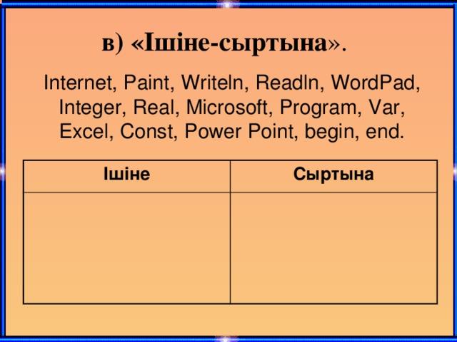 в) «Ішіне-сыртына ».  Internet, Paint, Writeln, Readln, WordPad, Integer, Real, Microsoft, Program, Var, Excel, Const, Power Point, begin, end. Ішіне Сыртына