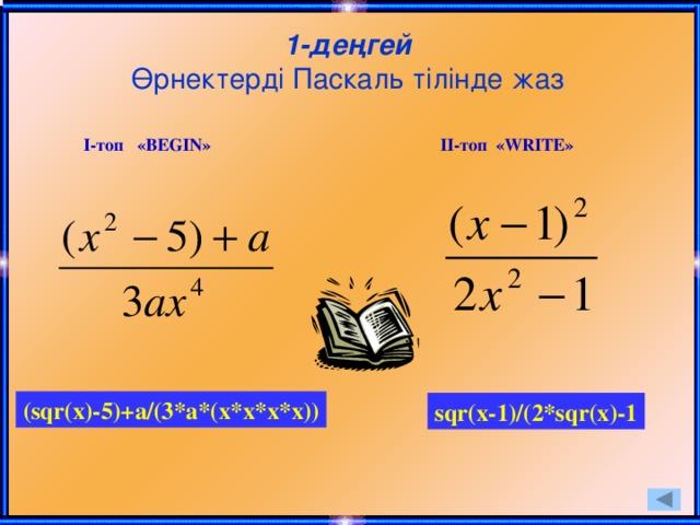 1-деңгей  Өрнектерді Паскаль тілінде жаз І-топ «BEGIN» ІІ-топ «WRITE» (sqr(x)-5)+a/(3*a*(x*x*x*x)) sqr(x-1)/(2*sqr(x)-1