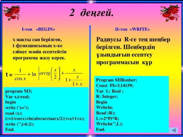 2 деңгей. ІІ-топ «WRITE» І-топ «BEGIN» Радиусы R-ге тең шеңбер берілген. Шеңбердің ұзындығын есептеу программасын құр х нақты сан берілген, t функциясының х-ке сәйкес мәнін есептейтін программа жазу керек. t = Program SHRenber; Const PI=3.14159; Var L: Real ; R: Integer; Begin Writeln; Read (R); L:=2*Pi*R; Writeln('',L); End. program M3; Var x,t:real; begin write ('x='); read (x); t:=1/cos(x)+ln(abs(arctan(x/2)))+x/(1+x); write ('',t:6:2); End.