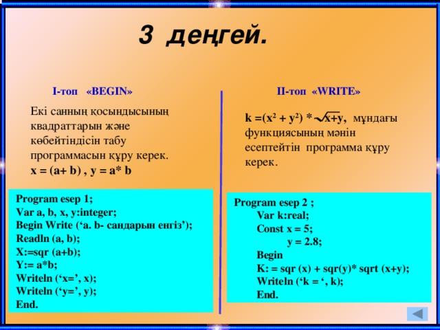 3 деңгей. І-топ «BEGIN» ІІ-топ «WRITE» Екі санның қосындысының квадраттарын және көбейтіндісін табу программасын құру керек. х = (a+ b) , у = a* b  k =(x 2 + y 2 ) * x+y, мұндағы функциясының мәнін есептейтін программа құру керек.  Program esep 1;  Var a, b, x, y:integer;  Begin Write ('a. b- сандарын енгіз');  Readln (a, b);  X:=sqr (a+b);  Y:= a*b;  Writeln ('x=', x);  Writeln ('y=', y);  End.  Program esep 2 ;  Var k:real;  Const x = 5;  y = 2.8;  Begin  K: = sqr (x) + sqr(y)* sqrt (x+y);  Writeln ('k = ', k);  End.